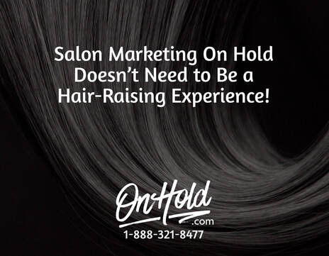 Salon Marketing On Hold Doesn't Need to be a Hair-Raising Experience!